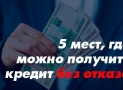 5 финансовых организаций, где можно взять кредит почти без отказа